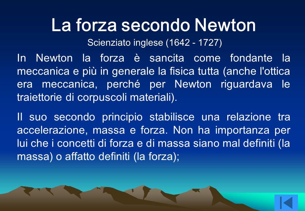In Newton la forza è sancita come fondante la meccanica e più in generale la fisica tutta (anche l ottica era meccanica, perché per Newton riguardava le traiettorie di corpuscoli materiali).