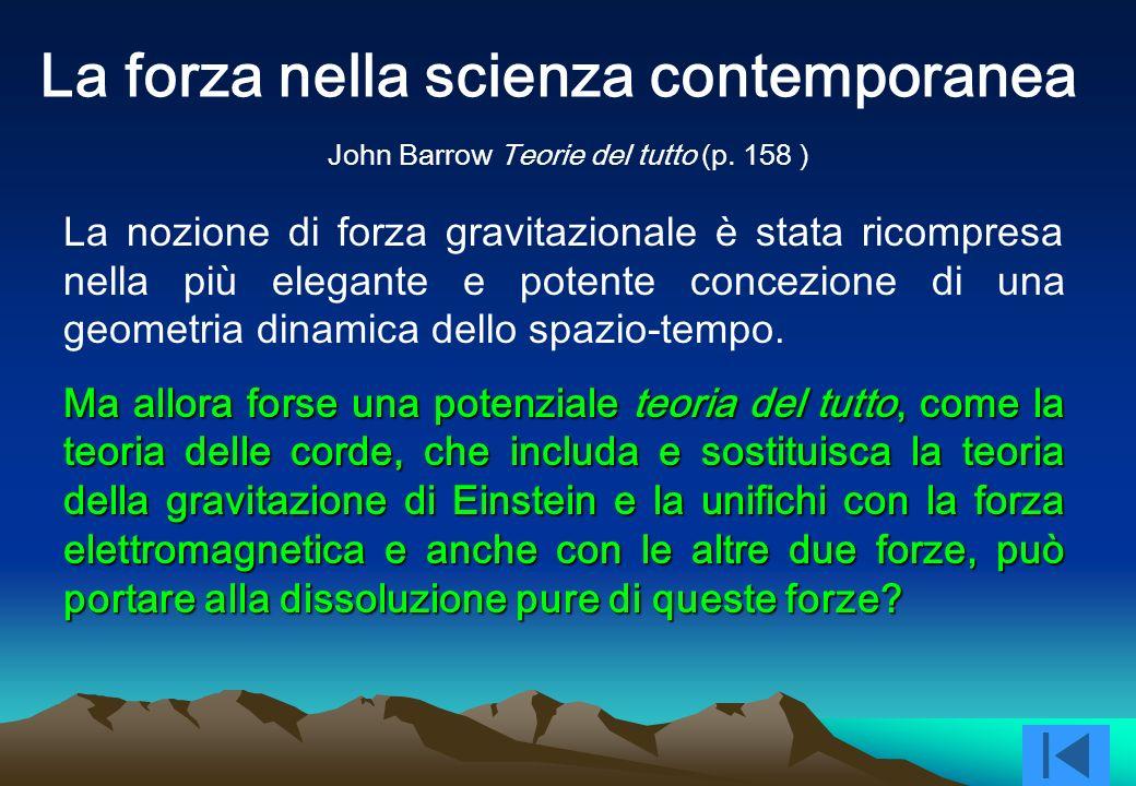 La forza nella scienza contemporanea La nozione di forza gravitazionale è stata ricompresa nella più elegante e potente concezione di una geometria dinamica dello spazio-tempo.