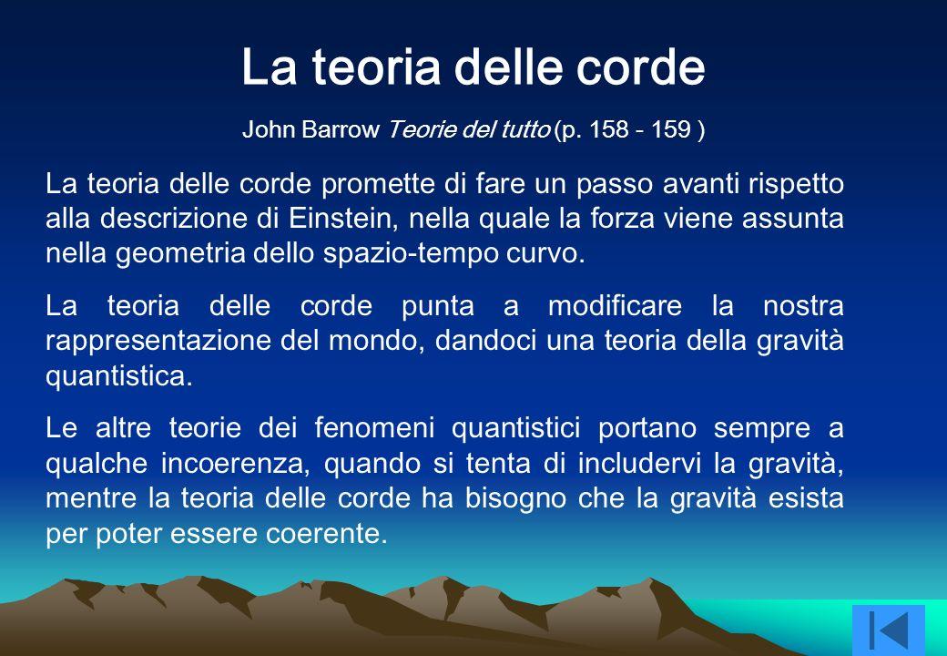 La teoria delle corde La teoria delle corde promette di fare un passo avanti rispetto alla descrizione di Einstein, nella quale la forza viene assunta nella geometria dello spazio-tempo curvo.