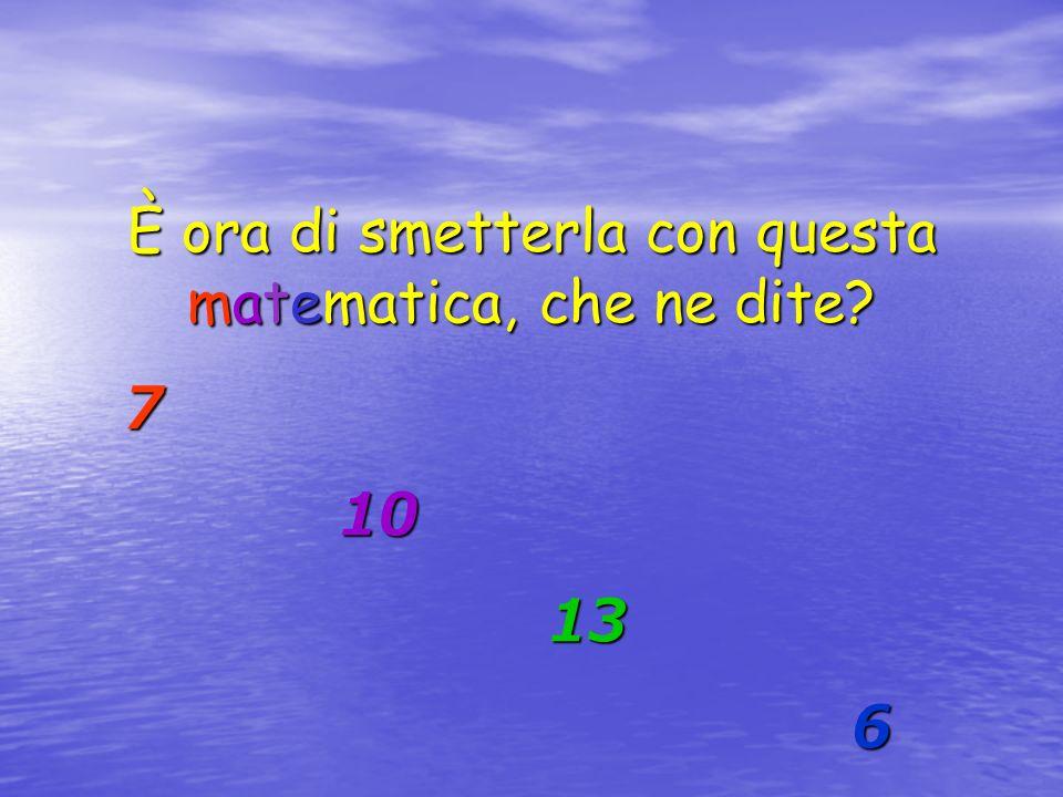 È ora di smetterla con questa matematica, che ne dite? 7 10 10 13 13 6