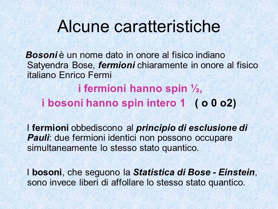 Alcune caratteristiche Bosoni è un nome dato in onore al fisico indiano Satyendra Bose, fermioni chiaramente in onore al fisico italiano Enrico Fermi