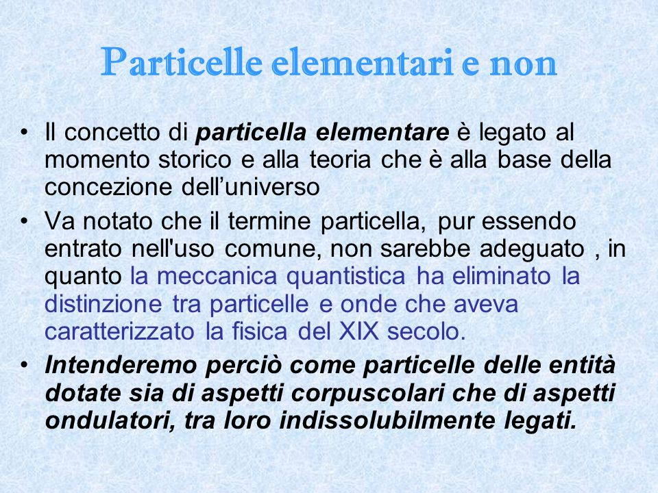 Particelle elementari e non Il concetto di particella elementare è legato al momento storico e alla teoria che è alla base della concezione delluniver