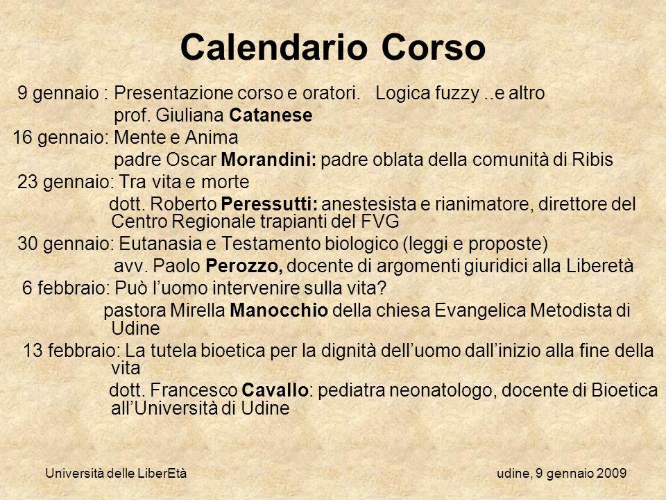 Università delle LiberEtà udine, 9 gennaio 2009 Calendario Corso 9 gennaio : Presentazione corso e oratori. Logica fuzzy..e altro prof. Giuliana Catan