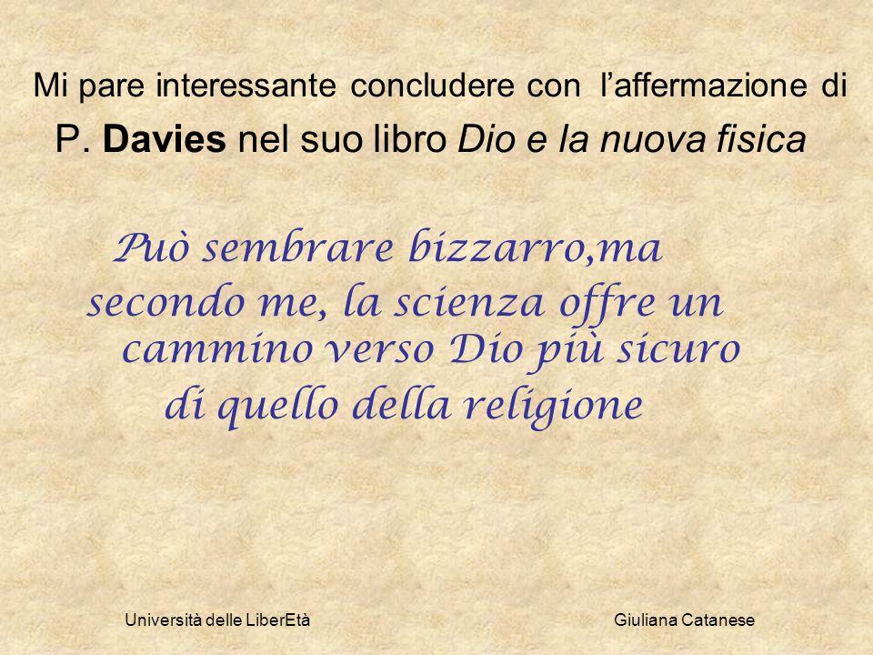 Università delle LiberEtà Giuliana Catanese Mi pare interessante concludere con laffermazione di P. Davies nel suo libro Dio e la nuova fisica Può sem