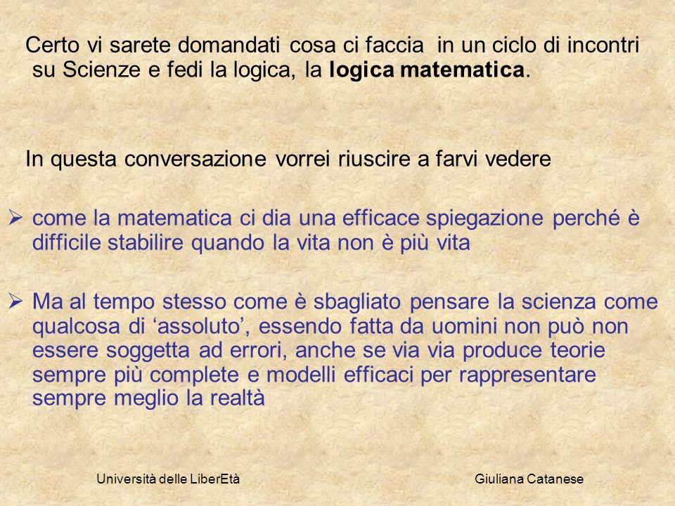 Università delle LiberEtà Giuliana Catanese Certo vi sarete domandati cosa ci faccia in un ciclo di incontri su Scienze e fedi la logica, la logica ma