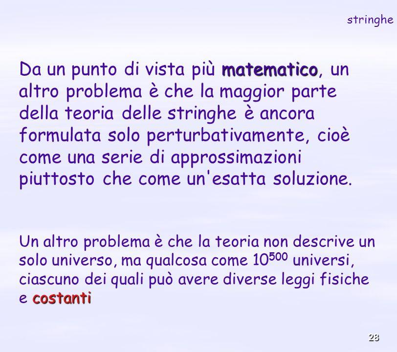 28 matematico Da un punto di vista più matematico, un altro problema è che la maggior parte della teoria delle stringhe è ancora formulata solo pertur