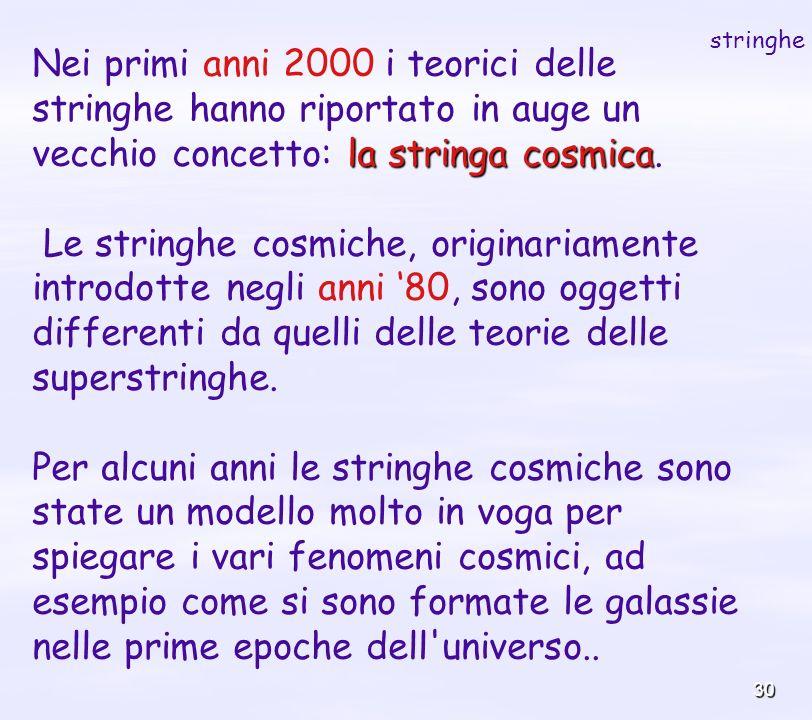 30 la stringa cosmica Nei primi anni 2000 i teorici delle stringhe hanno riportato in auge un vecchio concetto: la stringa cosmica. Le stringhe cosmic