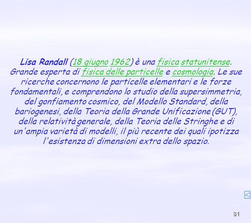 81 Lisa Randall (18 giugno 1962) è una fisica statunitense.18 giugno1962fisicastatunitense Grande esperta di fisica delle particelle e cosmologia. Le