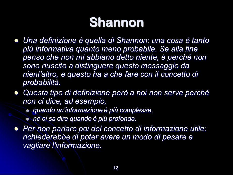 12 Shannon Una definizione è quella di Shannon: una cosa è tanto più informativa quanto meno probabile. Se alla fine penso che non mi abbiano detto ni