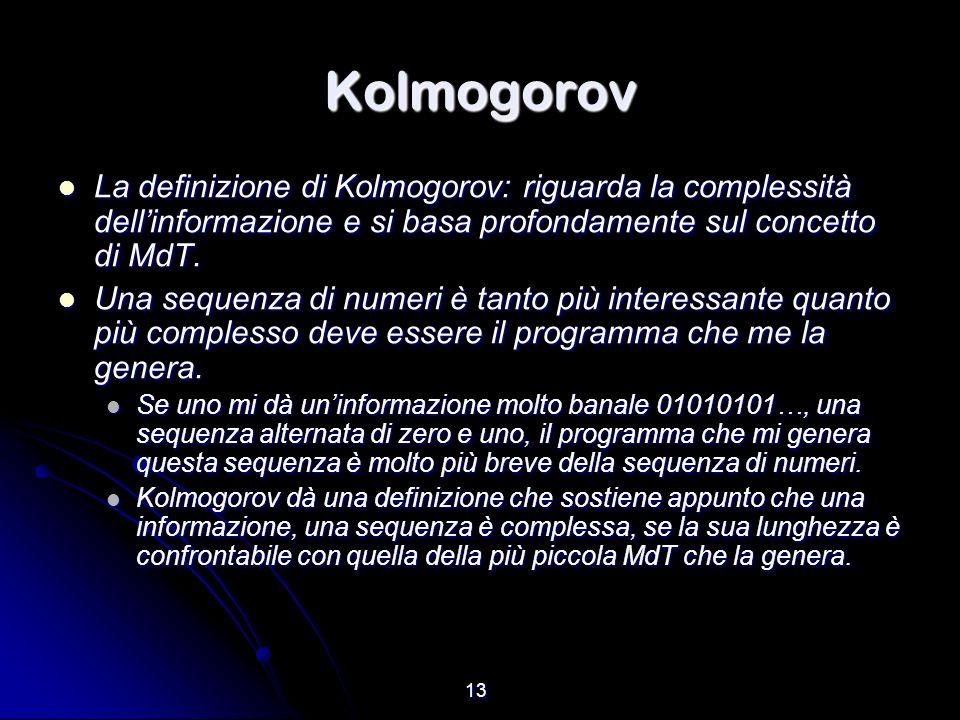 13 Kolmogorov La definizione di Kolmogorov: riguarda la complessità dellinformazione e si basa profondamente sul concetto di MdT. La definizione di Ko