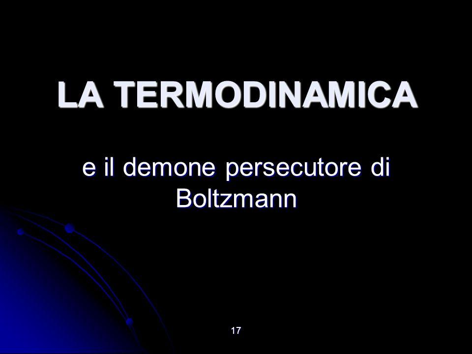 17 LA TERMODINAMICA e il demone persecutore di Boltzmann