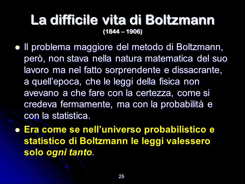 25 La difficile vita di Boltzmann (1844 – 1906) Il problema maggiore del metodo di Boltzmann, però, non stava nella natura matematica del suo lavoro m