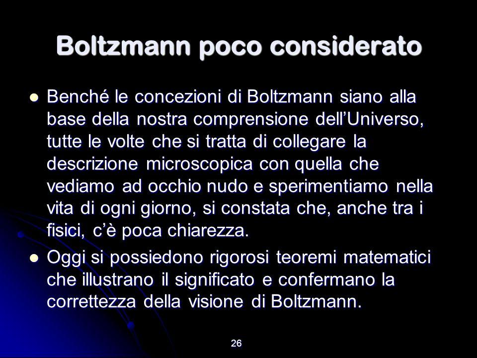 26 Boltzmann poco considerato Benché le concezioni di Boltzmann siano alla base della nostra comprensione dellUniverso, tutte le volte che si tratta d