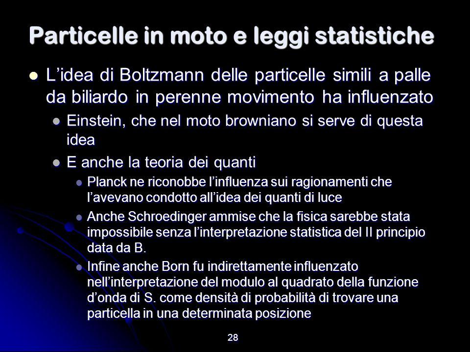 28 Particelle in moto e leggi statistiche Lidea di Boltzmann delle particelle simili a palle da biliardo in perenne movimento ha influenzato Lidea di