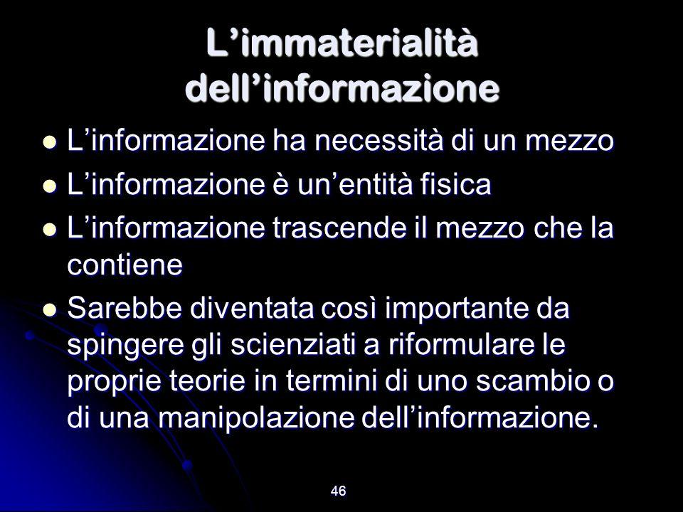 46 Limmaterialità dellinformazione Linformazione ha necessità di un mezzo Linformazione ha necessità di un mezzo Linformazione è unentità fisica Linfo