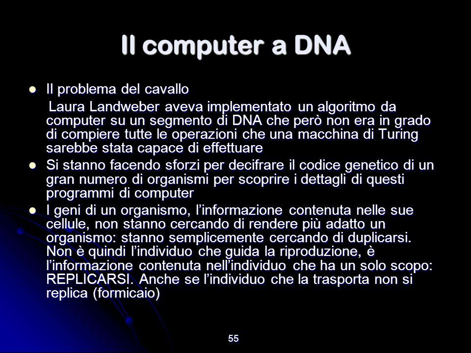 55 Il computer a DNA Il problema del cavallo Il problema del cavallo Laura Landweber aveva implementato un algoritmo da computer su un segmento di DNA