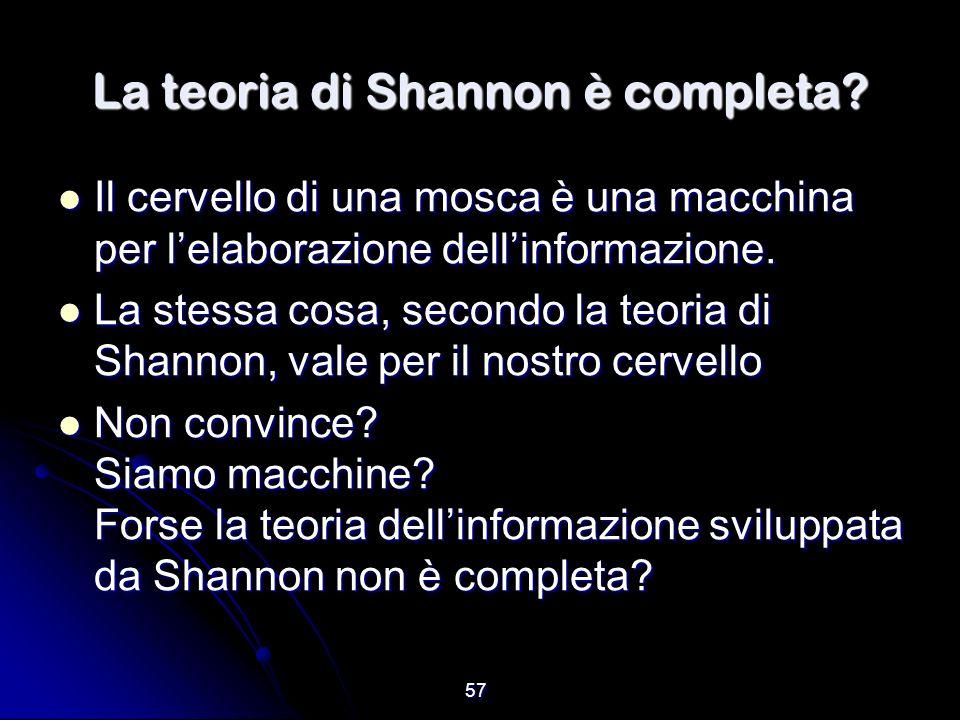 57 La teoria di Shannon è completa? Il cervello di una mosca è una macchina per lelaborazione dellinformazione. Il cervello di una mosca è una macchin