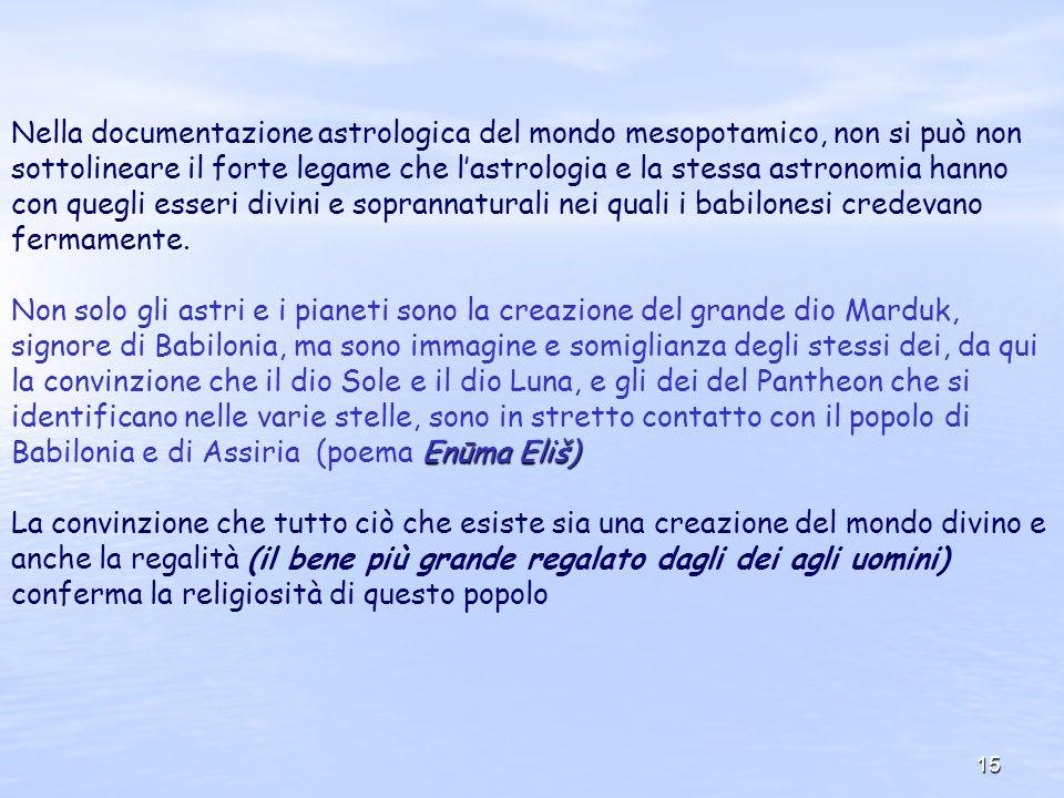 15 Nella documentazione astrologica del mondo mesopotamico, non si può non sottolineare il forte legame che lastrologia e la stessa astronomia hanno c