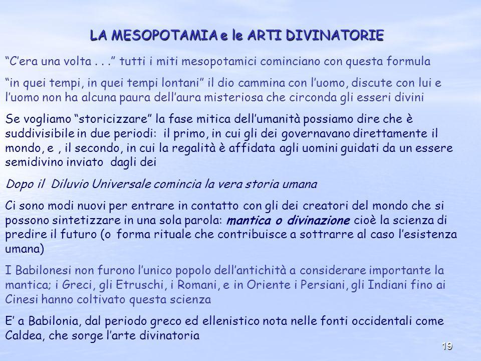 19 LA MESOPOTAMIA e le ARTI DIVINATORIE Cera una volta... tutti i miti mesopotamici cominciano con questa formula in quei tempi, in quei tempi lontani