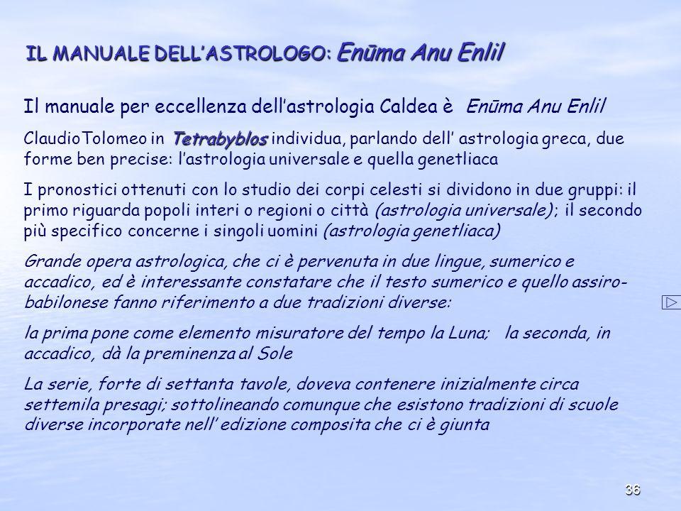 36 IL MANUALE DELLASTROLOGO: Enūma Anu Enlil Il manuale per eccellenza dellastrologia Caldea è Enūma Anu Enlil Tetrabyblos ClaudioTolomeo in Tetrabybl
