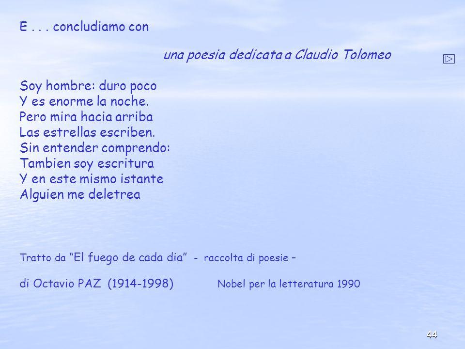44 E... concludiamo con una poesia dedicata a Claudio Tolomeo Soy hombre: duro poco Y es enorme la noche. Pero mira hacia arriba Las estrellas escribe
