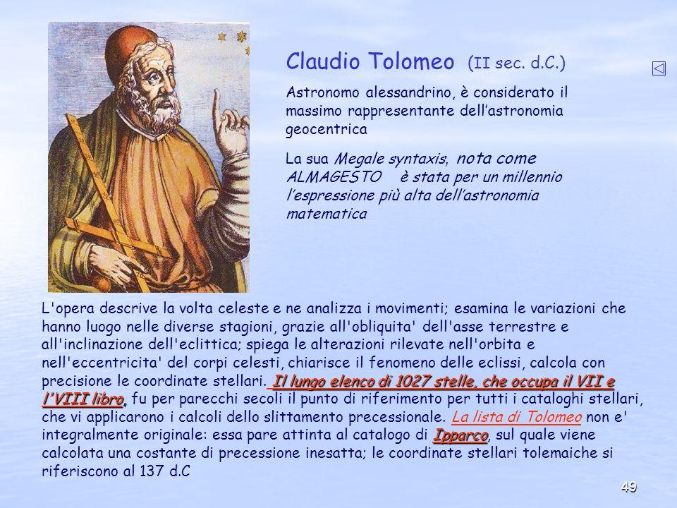 49 Claudio Tolomeo ( II sec. d.C.) Astronomo alessandrino, è considerato il massimo rappresentante dellastronomia geocentrica La sua Megale syntaxis,