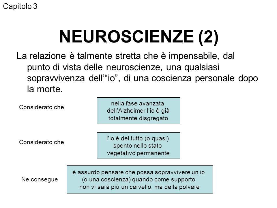 NEUROSCIENZE (2) La relazione è talmente stretta che è impensabile, dal punto di vista delle neuroscienze, una qualsiasi sopravvivenza dellio, di una coscienza personale dopo la morte.