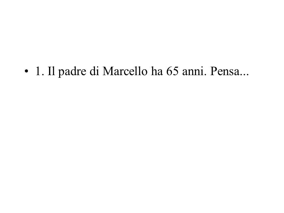 1. Il padre di Marcello ha 65 anni. Pensa...