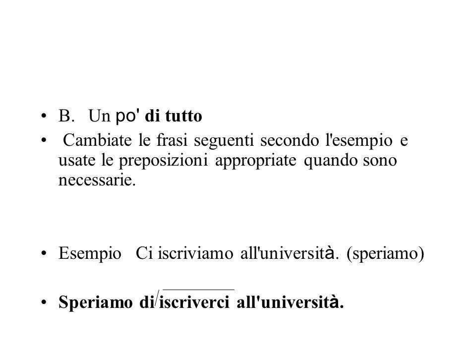 B.Un po' di tutto Cambiate le frasi seguenti secondo l'esempio e usate le preposizioni appropriate quando sono necessarie. EsempioCi iscriviamo all'un