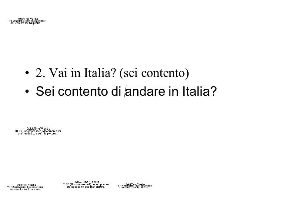 2. Vai in Italia? (sei contento) Sei contento di andare in Italia?