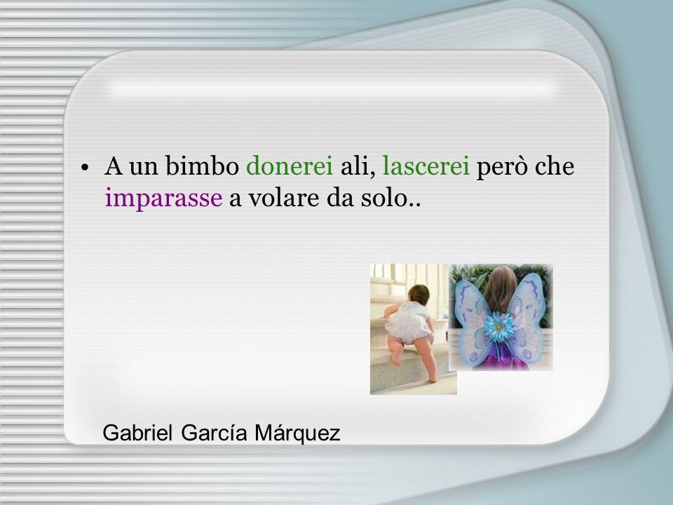 A un bimbo donerei ali, lascerei però che imparasse a volare da solo.. Gabriel García Márquez