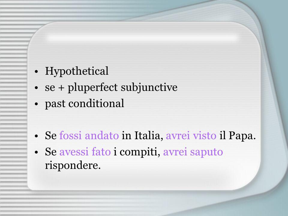 Hypothetical se + pluperfect subjunctive past conditional Se fossi andato in Italia, avrei visto il Papa.