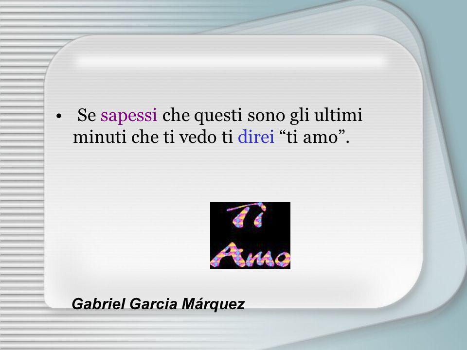 Se sapessi che questi sono gli ultimi minuti che ti vedo ti direi ti amo. Gabriel Garcia Márquez