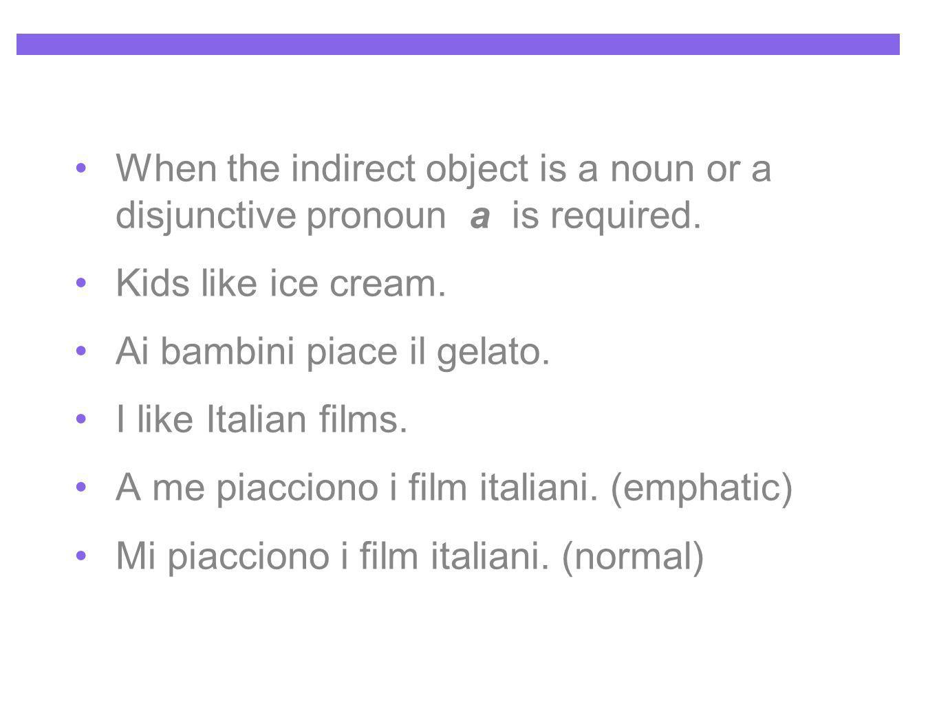 When the indirect object is a noun or a disjunctive pronoun a is required. Kids like ice cream. Ai bambini piace il gelato. I like Italian films. A me