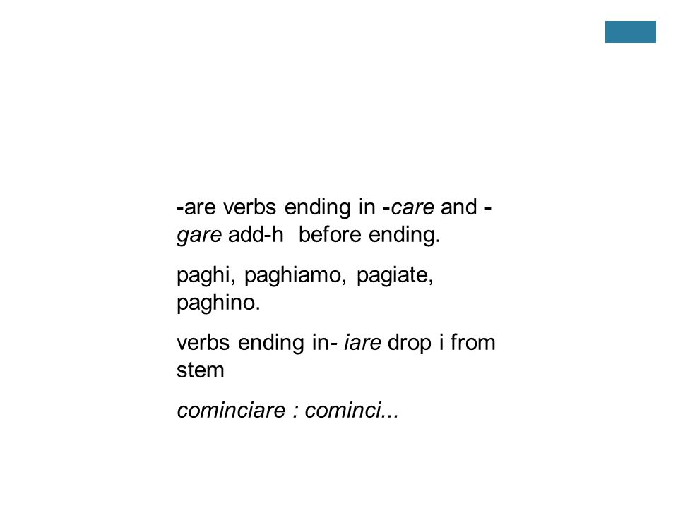 -are verbs ending in -care and - gare add-h before ending. paghi, paghiamo, pagiate, paghino. verbs ending in- iare drop i from stem cominciare : comi