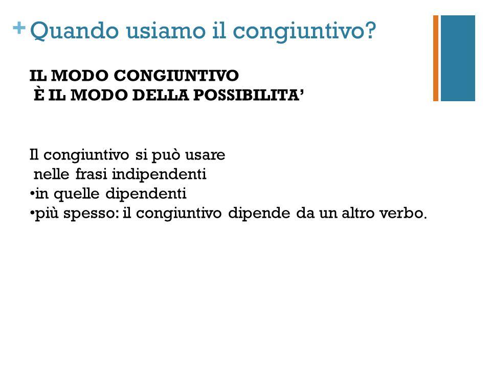 + Quando usiamo il congiuntivo? IL MODO CONGIUNTIVO È IL MODO DELLA POSSIBILITA Il congiuntivo si può usare nelle frasi indipendenti in quelle dipende
