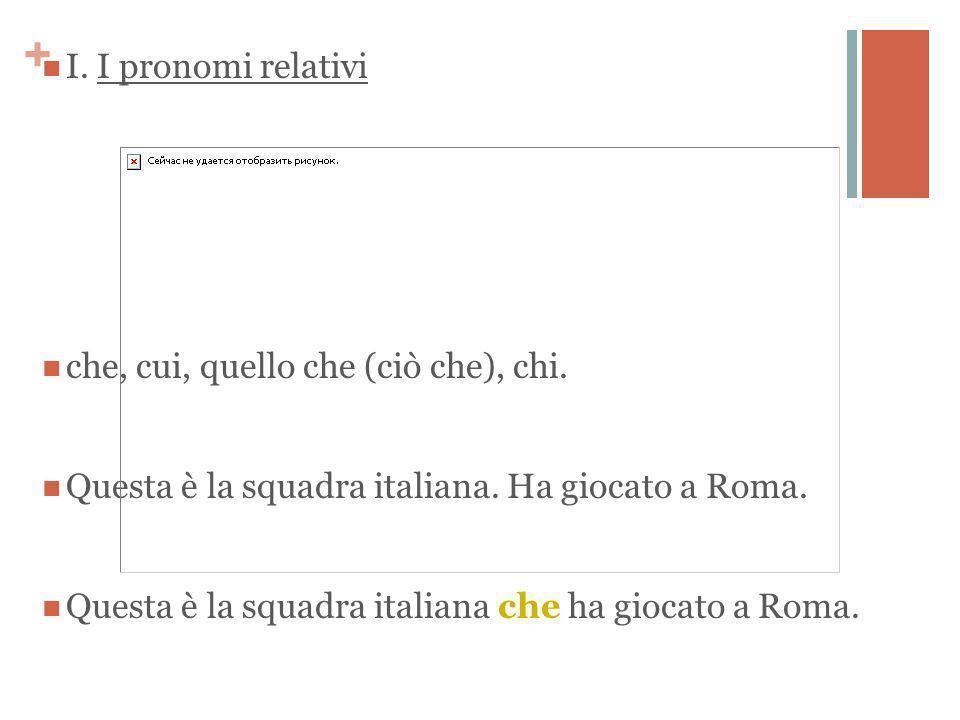 + I. I pronomi relativi che, cui, quello che (ciò che), chi.