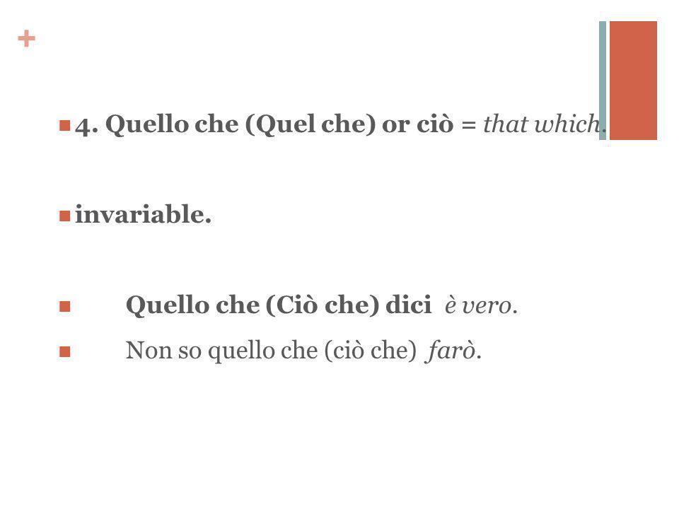 + 4. Quello che (Quel che) or ciò = that which. invariable.
