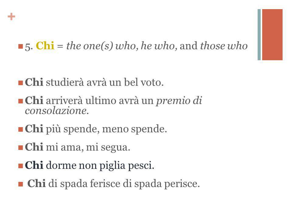+ 5. Chi = the one(s) who, he who, and those who Chi studierà avrà un bel voto. Chi arriverà ultimo avrà un premio di consolazione. Chi più spende, me