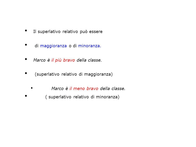 Il superlativo relativo può essere di maggioranza o di minoranza. Marco è il più bravo della classe. (superlativo relativo di maggioranza) Marco è il
