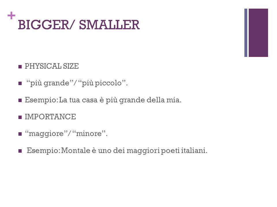 + BIGGER/ SMALLER PHYSICAL SIZE più grande/ più piccolo. Esempio: La tua casa è più grande della mia. IMPORTANCE maggiore/ minore. Esempio: Montale è