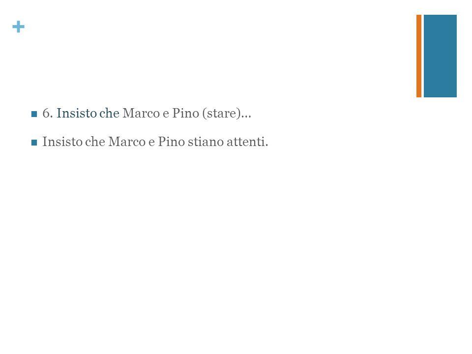 + 6. Insisto che Marco e Pino (stare)… Insisto che Marco e Pino stiano attenti.