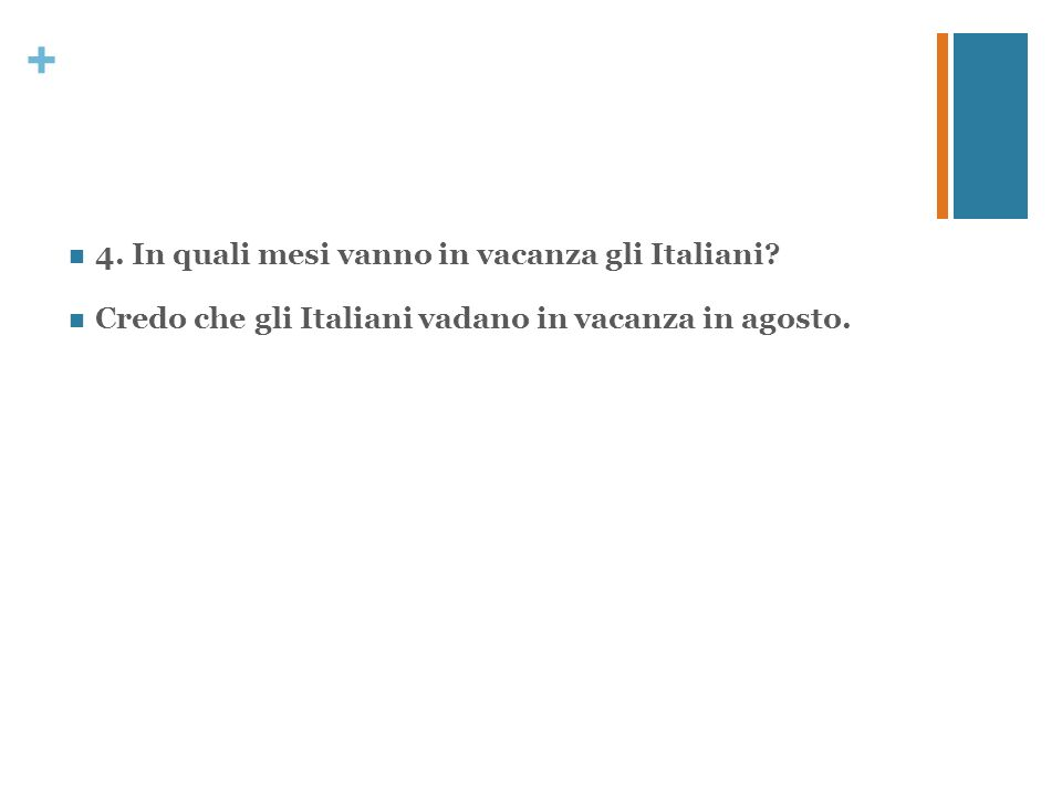 + 4. In quali mesi vanno in vacanza gli Italiani? Credo che gli Italiani vadano in vacanza in agosto.