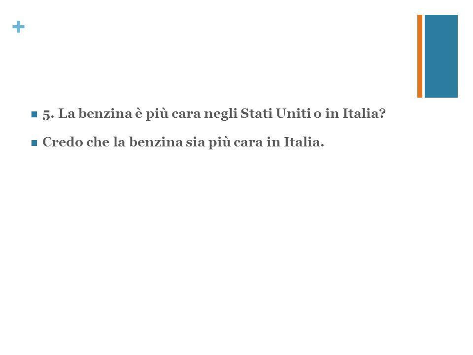 + 5. La benzina è più cara negli Stati Uniti o in Italia? Credo che la benzina sia più cara in Italia.