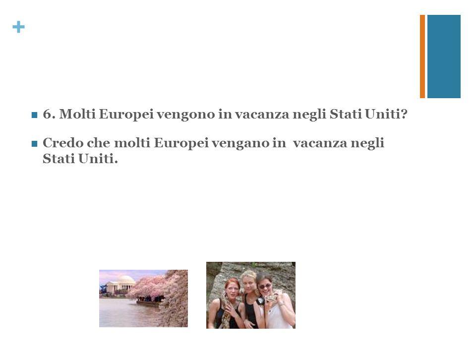 + 6. Molti Europei vengono in vacanza negli Stati Uniti? Credo che molti Europei vengano in vacanza negli Stati Uniti.