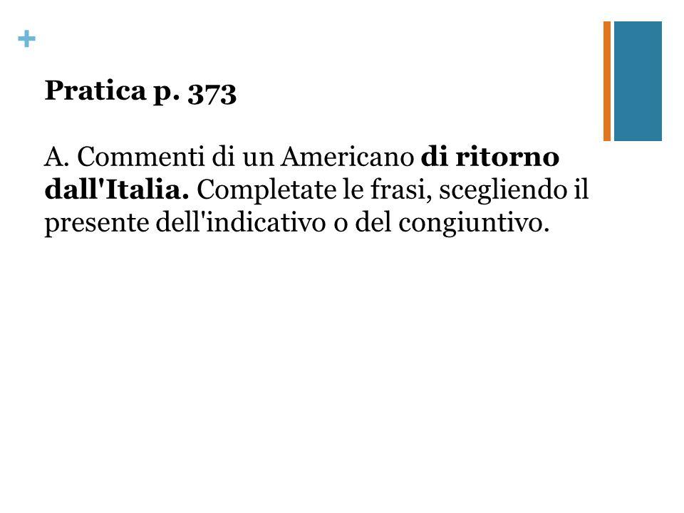 + Pratica p. 373 A. Commenti di un Americano di ritorno dall'Italia. Completate le frasi, scegliendo il presente dell'indicativo o del congiuntivo.