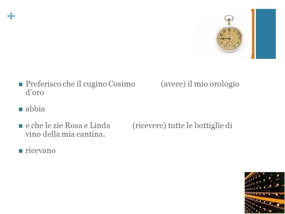 + Preferisco che il cugino Cosimo(avere) il mio orologio d'oro abbia e che le zie Rosa e Linda(ricevere) tutte le bottiglie di vino della mia cantina.