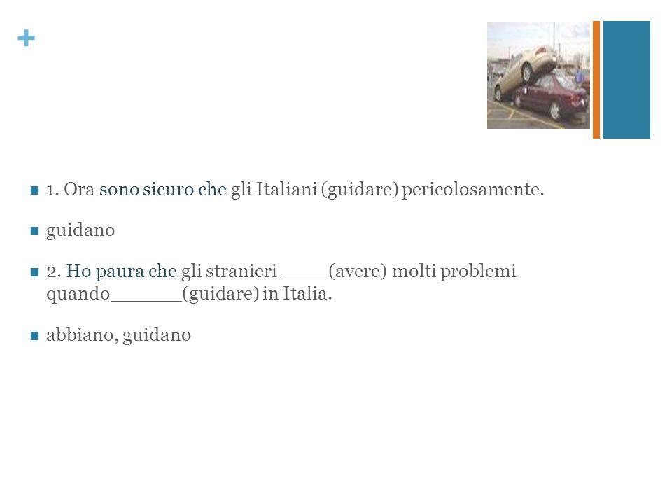 + 1. Ora sono sicuro che gli Italiani (guidare) pericolosamente. guidano 2. Ho paura che gli stranieri ____(avere) molti problemi quando______(guidare