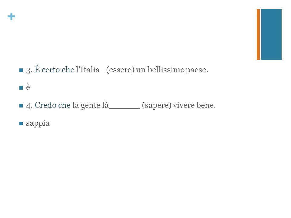 + 3. È certo che l'Italia(essere) un bellissimo paese. è 4. Credo che la gente là______ (sapere) vivere bene. sappia
