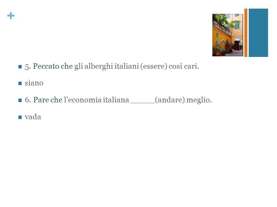 + 5. Peccato che gli alberghi italiani (essere) così cari. siano 6. Pare che l'economia italiana _____(andare) meglio. vada